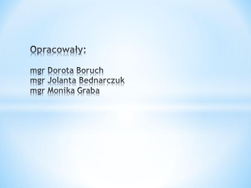 Opracowały: mgr Dorota Boruch mgr Jolanta Bednarczuk mgr Monika Graba