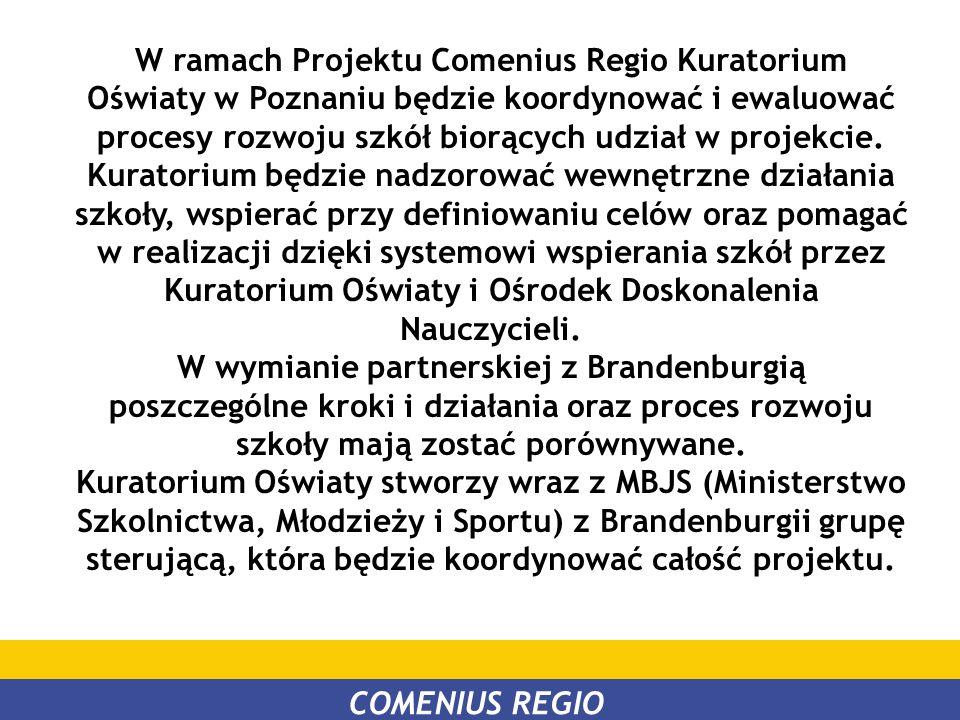 W ramach Projektu Comenius Regio Kuratorium Oświaty w Poznaniu będzie koordynować i ewaluować procesy rozwoju szkół biorących udział w projekcie. Kuratorium będzie nadzorować wewnętrzne działania szkoły, wspierać przy definiowaniu celów oraz pomagać w realizacji dzięki systemowi wspierania szkół przez Kuratorium Oświaty i Ośrodek Doskonalenia Nauczycieli.