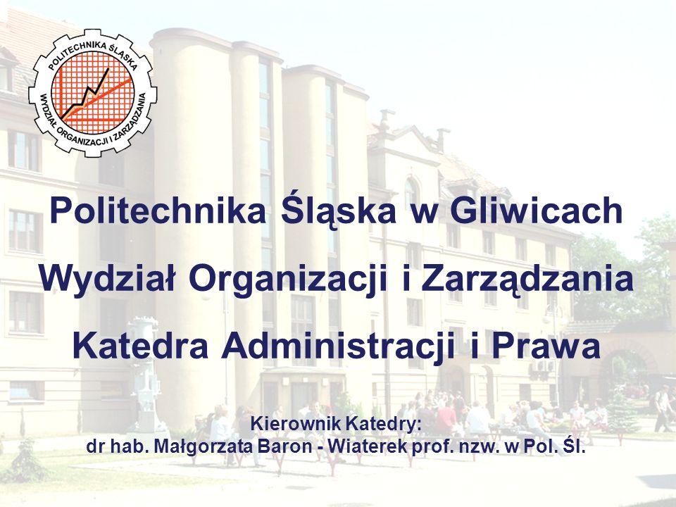 Politechnika Śląska w Gliwicach Wydział Organizacji i Zarządzania Katedra Administracji i Prawa Kierownik Katedry: dr hab.