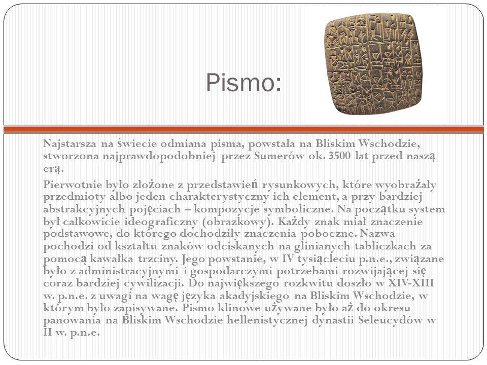 Pismo: Najstarsza na świecie odmiana pisma, powstała na Bliskim Wschodzie, stworzona najprawdopodobniej przez Sumerów ok. 3500 lat przed naszą erą.