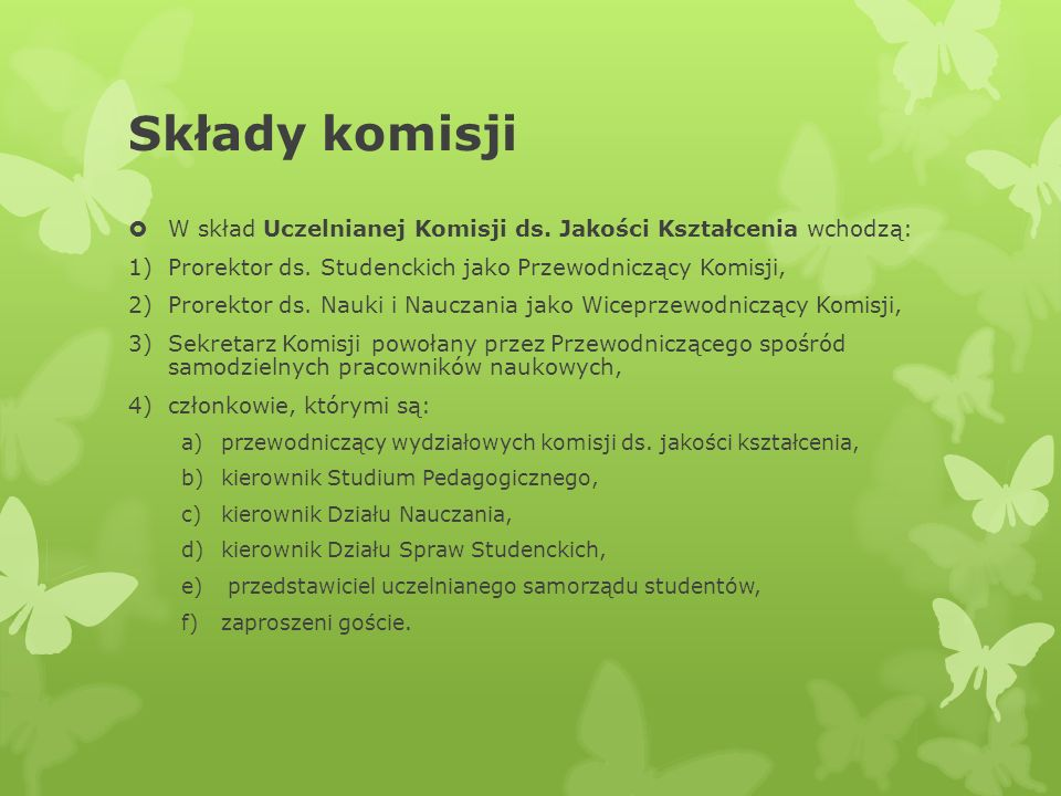 Składy komisji W skład Uczelnianej Komisji ds. Jakości Kształcenia wchodzą: Prorektor ds. Studenckich jako Przewodniczący Komisji,