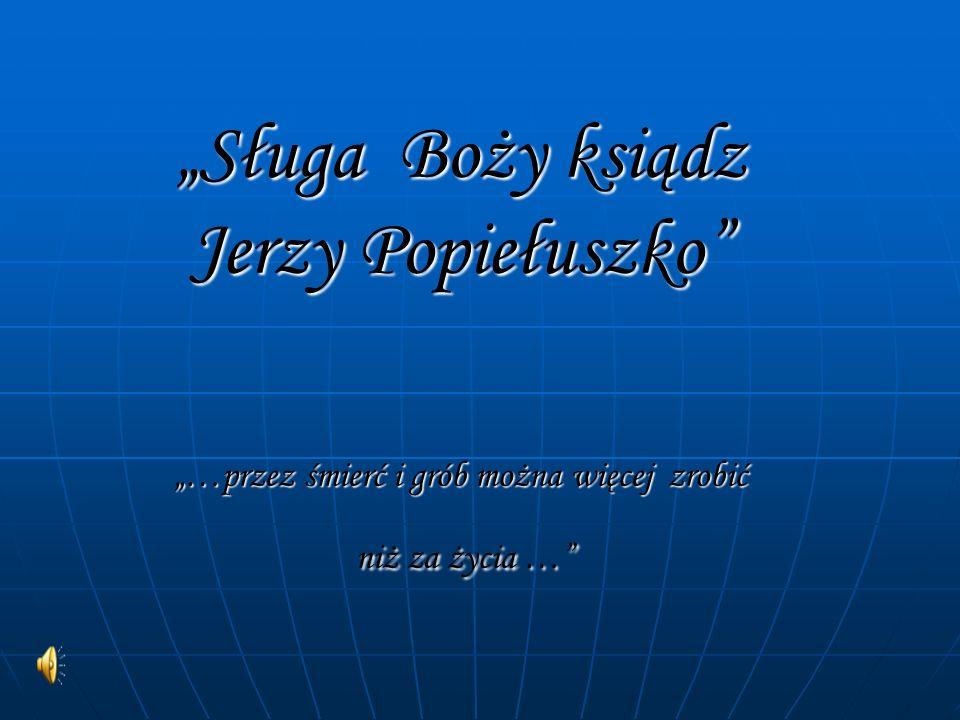 """""""Sługa Boży ksiądz Jerzy Popiełuszko """"…przez śmierć i grób można więcej zrobić niż za życia …"""