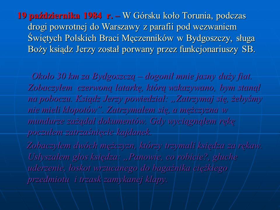 19 października 1984 r. – W Górsku koło Torunia, podczas drogi powrotnej do Warszawy z parafii pod wezwaniem Świętych Polskich Braci Męczenników w Bydgoszczy, sługa Boży ksiądz Jerzy został porwany przez funkcjonariuszy SB.
