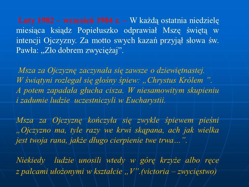 """Luty 1982 – wrzesień 1984 r. – W każdą ostatnia niedzielę miesiąca ksiądz Popiełuszko odprawiał Mszę świętą w intencji Ojczyzny. Za motto swych kazań przyjął słowa św. Pawła: """"Zło dobrem zwyciężaj ."""