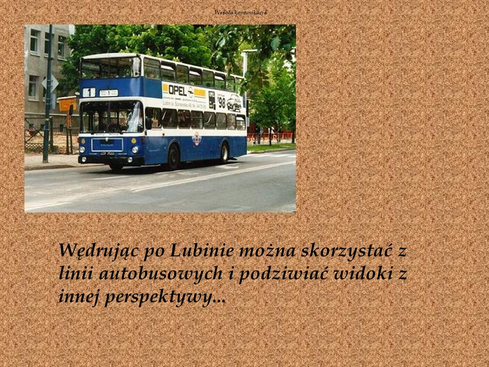 Wesoła komunikacjaWędrując po Lubinie można skorzystać z linii autobusowych i podziwiać widoki z innej perspektywy...