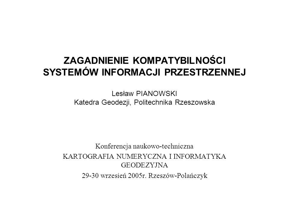 ZAGADNIENIE KOMPATYBILNOŚCI SYSTEMÓW INFORMACJI PRZESTRZENNEJ Lesław PIANOWSKI Katedra Geodezji, Politechnika Rzeszowska