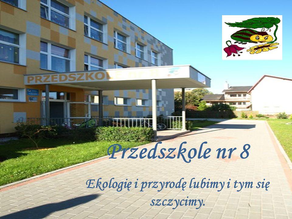 Przedszkole nr 8 Ekologię i przyrodę lubimy i tym się szczycimy.