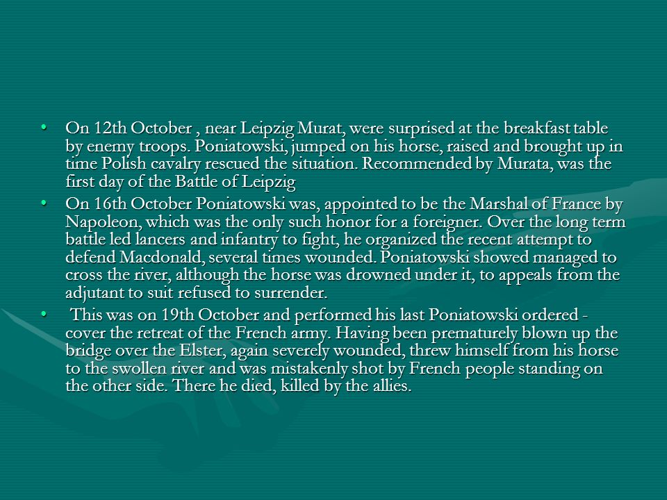 On 12th October , near Leipzig Murat, were surprised at the breakfast table by enemy troops. Poniatowski, jumped on his horse, raised and brought up in time Polish cavalry rescued the situation. Recommended by Murata, was the first day of the Battle of Leipzig