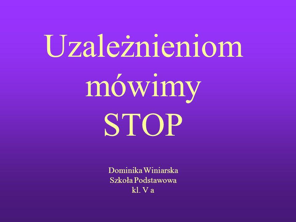 Uzależnieniom mówimy STOP Dominika Winiarska Szkoła Podstawowa kl. V a