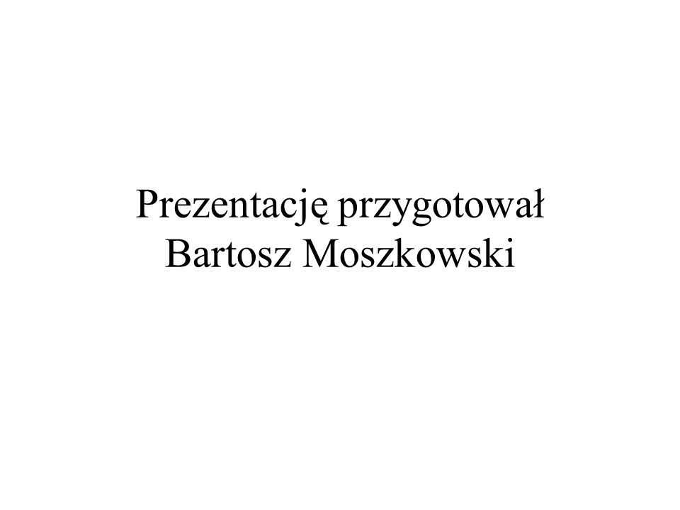 Prezentację przygotował Bartosz Moszkowski