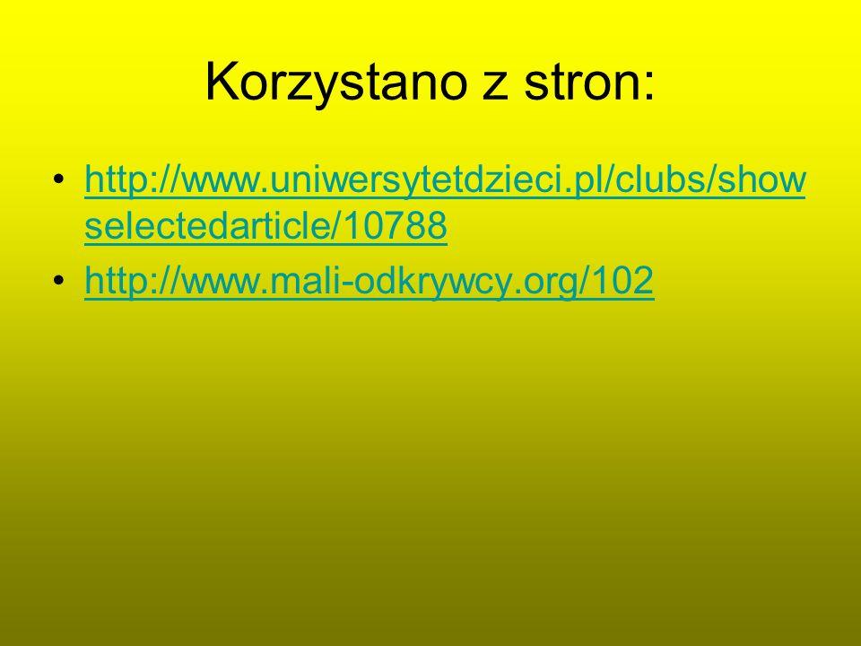Korzystano z stron: http://www.uniwersytetdzieci.pl/clubs/showselectedarticle/10788.