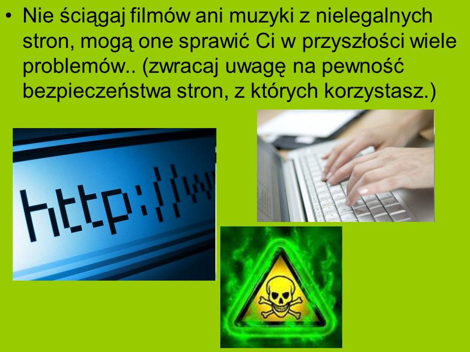Nie ściągaj filmów ani muzyki z nielegalnych stron, mogą one sprawić Ci w przyszłości wiele problemów..
