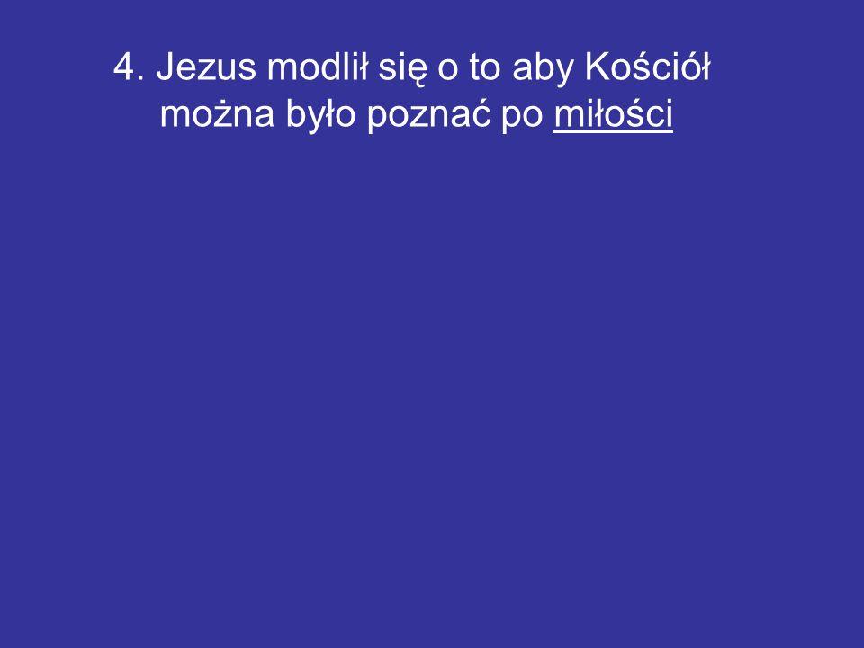 4. Jezus modlił się o to aby Kościół można było poznać po miłości