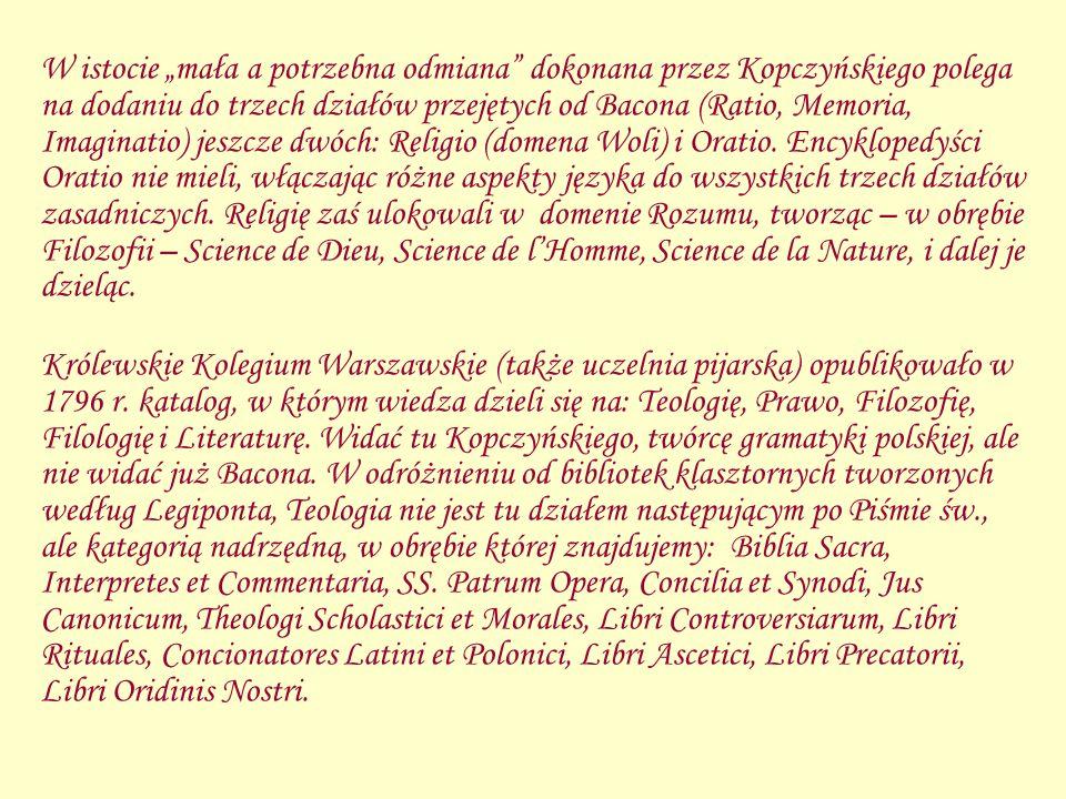 """W istocie """"mała a potrzebna odmiana dokonana przez Kopczyńskiego polega na dodaniu do trzech działów przejętych od Bacona (Ratio, Memoria, Imaginatio) jeszcze dwóch: Religio (domena Woli) i Oratio. Encyklopedyści Oratio nie mieli, włączając różne aspekty języka do wszystkich trzech działów zasadniczych. Religię zaś ulokowali w domenie Rozumu, tworząc – w obrębie Filozofii – Science de Dieu, Science de l'Homme, Science de la Nature, i dalej je dzieląc."""