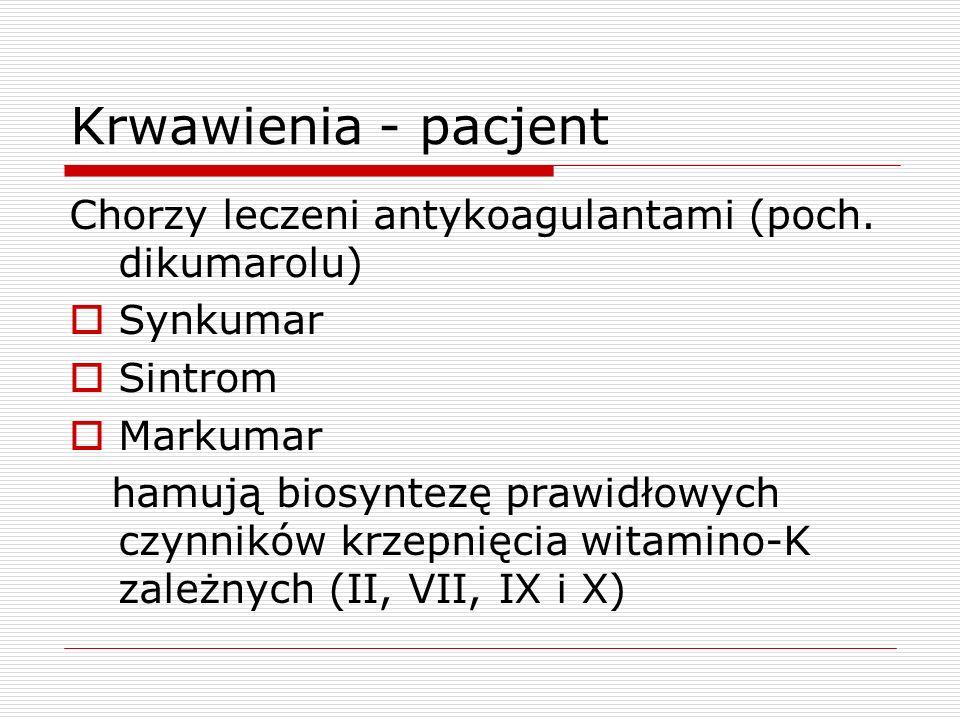 Krwawienia - pacjentChorzy leczeni antykoagulantami (poch. dikumarolu) Synkumar. Sintrom. Markumar.