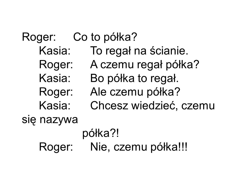 Roger: Co to półka Kasia: To regał na ścianie. Roger: A czemu regał półka Kasia: Bo półka to regał.