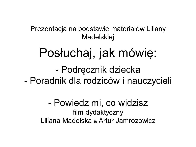 Prezentacja na podstawie materiałów Liliany Madelskiej Posłuchaj, jak mówię: - Podręcznik dziecka - Poradnik dla rodziców i nauczycieli - Powiedz mi, co widzisz film dydaktyczny Liliana Madelska & Artur Jamrozowicz