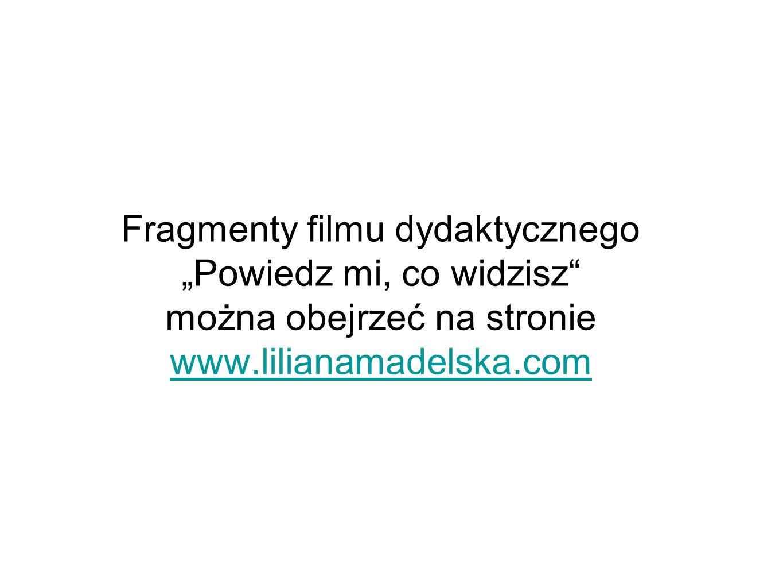 """Fragmenty filmu dydaktycznego """"Powiedz mi, co widzisz można obejrzeć na stronie www.lilianamadelska.com"""