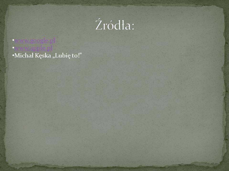 """Źródła: www.google.pl www.apple.pl Michał Kęska """"Lubię to!"""