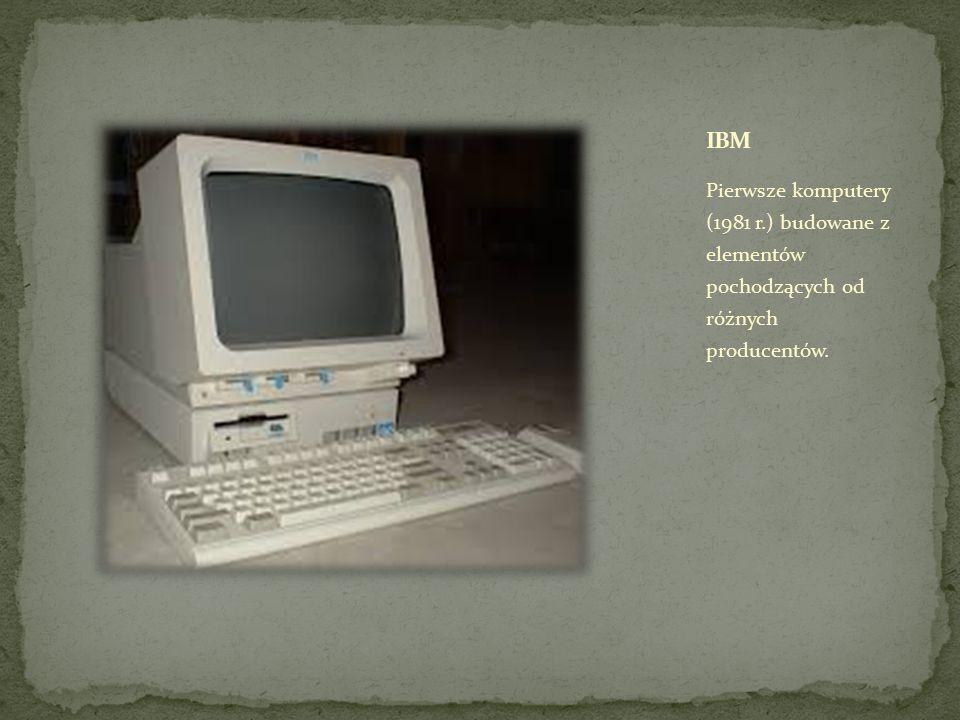 IBM Pierwsze komputery (1981 r.) budowane z elementów pochodzących od różnych producentów.