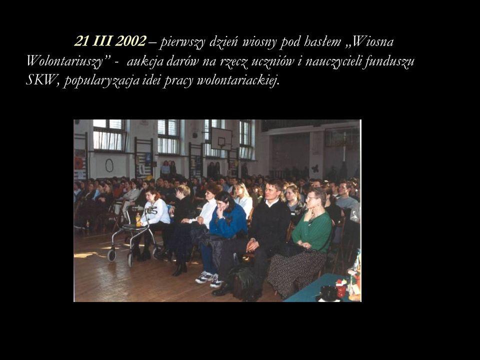 """21 III 2002 – pierwszy dzień wiosny pod hasłem """"Wiosna Wolontariuszy - aukcja darów na rzecz uczniów i nauczycieli funduszu SKW, popularyzacja idei pracy wolontariackiej."""