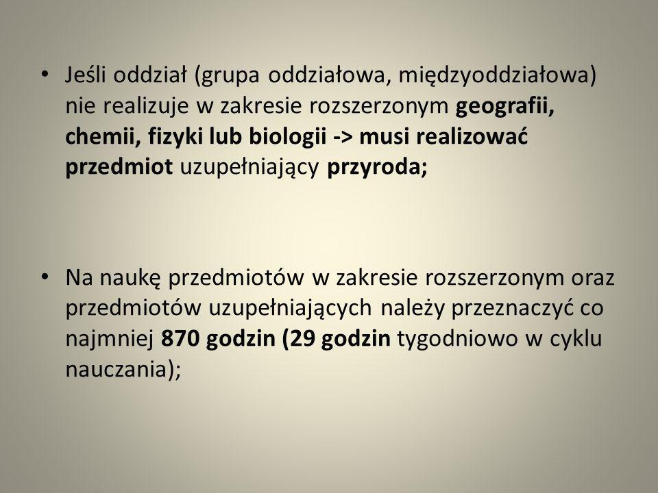 Jeśli oddział (grupa oddziałowa, międzyoddziałowa) nie realizuje w zakresie rozszerzonym geografii, chemii, fizyki lub biologii -> musi realizować przedmiot uzupełniający przyroda;