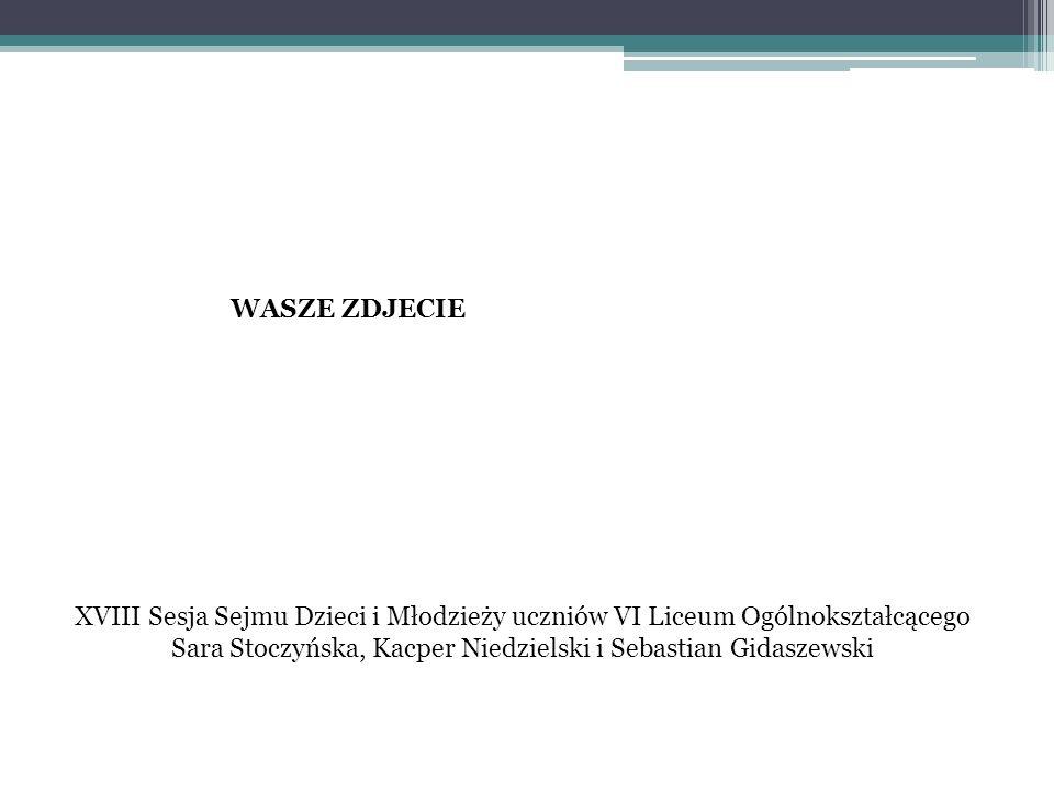 WASZE ZDJECIE XVIII Sesja Sejmu Dzieci i Młodzieży uczniów VI Liceum Ogólnokształcącego Sara Stoczyńska, Kacper Niedzielski i Sebastian Gidaszewski.