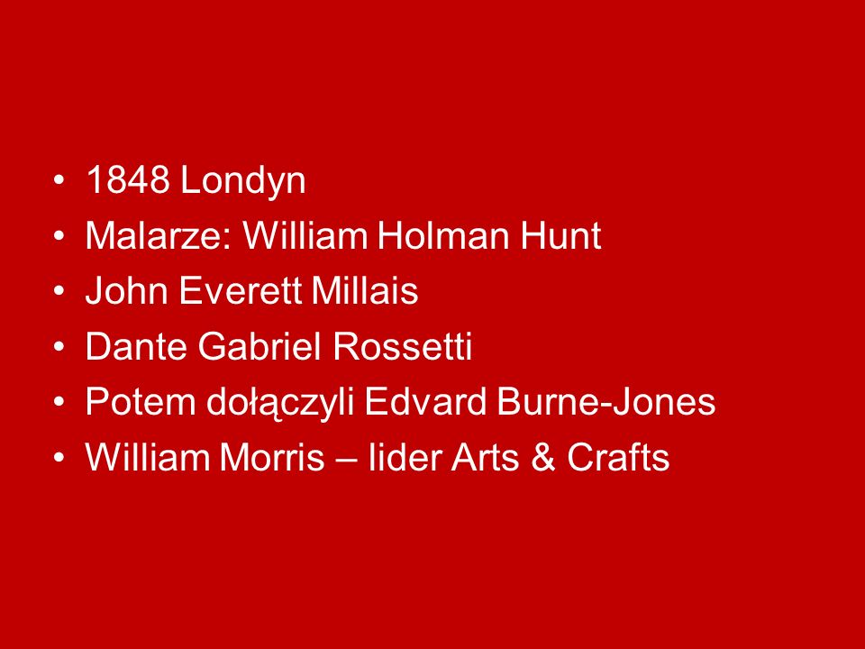 1848 Londyn Malarze: William Holman Hunt. John Everett Millais. Dante Gabriel Rossetti. Potem dołączyli Edvard Burne-Jones.