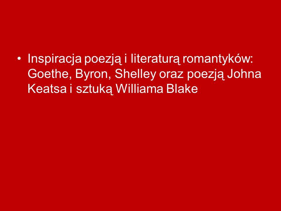 Inspiracja poezją i literaturą romantyków: Goethe, Byron, Shelley oraz poezją Johna Keatsa i sztuką Williama Blake