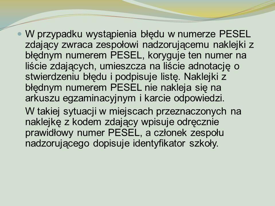 W przypadku wystąpienia błędu w numerze PESEL zdający zwraca zespołowi nadzorującemu naklejki z błędnym numerem PESEL, koryguje ten numer na liście zdających, umieszcza na liście adnotację o stwierdzeniu błędu i podpisuje listę. Naklejki z błędnym numerem PESEL nie nakleja się na arkuszu egzaminacyjnym i karcie odpowiedzi.