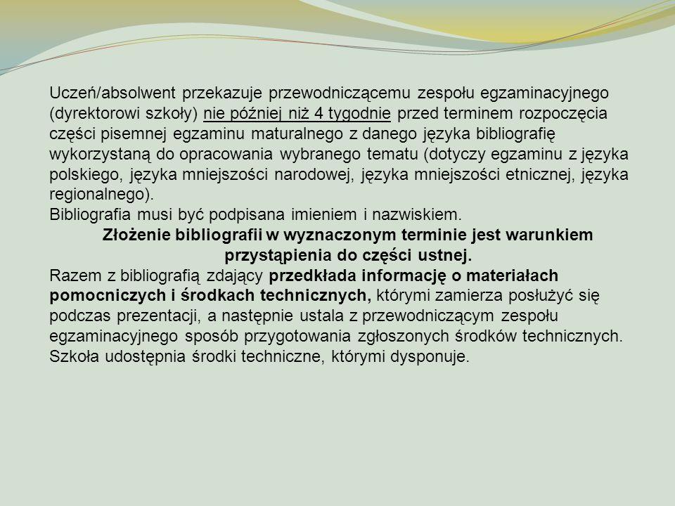 Uczeń/absolwent przekazuje przewodniczącemu zespołu egzaminacyjnego (dyrektorowi szkoły) nie później niż 4 tygodnie przed terminem rozpoczęcia części pisemnej egzaminu maturalnego z danego języka bibliografię wykorzystaną do opracowania wybranego tematu (dotyczy egzaminu z języka polskiego, języka mniejszości narodowej, języka mniejszości etnicznej, języka regionalnego).