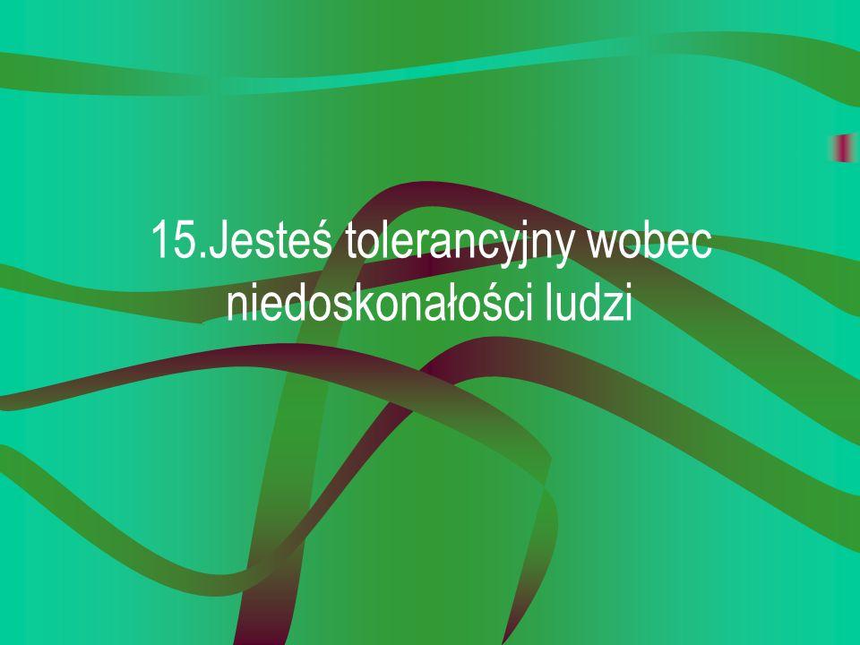 15.Jesteś tolerancyjny wobec niedoskonałości ludzi