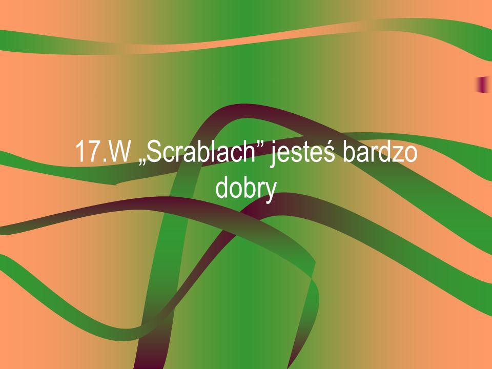 """17.W """"Scrablach jesteś bardzo dobry"""