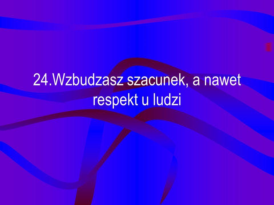 24.Wzbudzasz szacunek, a nawet respekt u ludzi