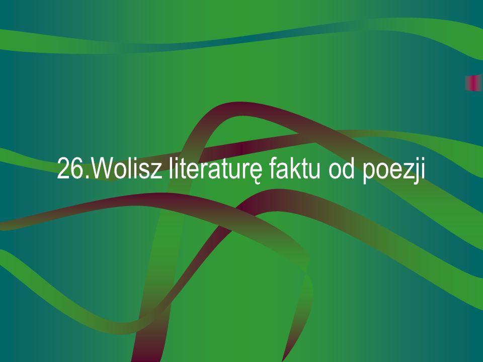 26.Wolisz literaturę faktu od poezji