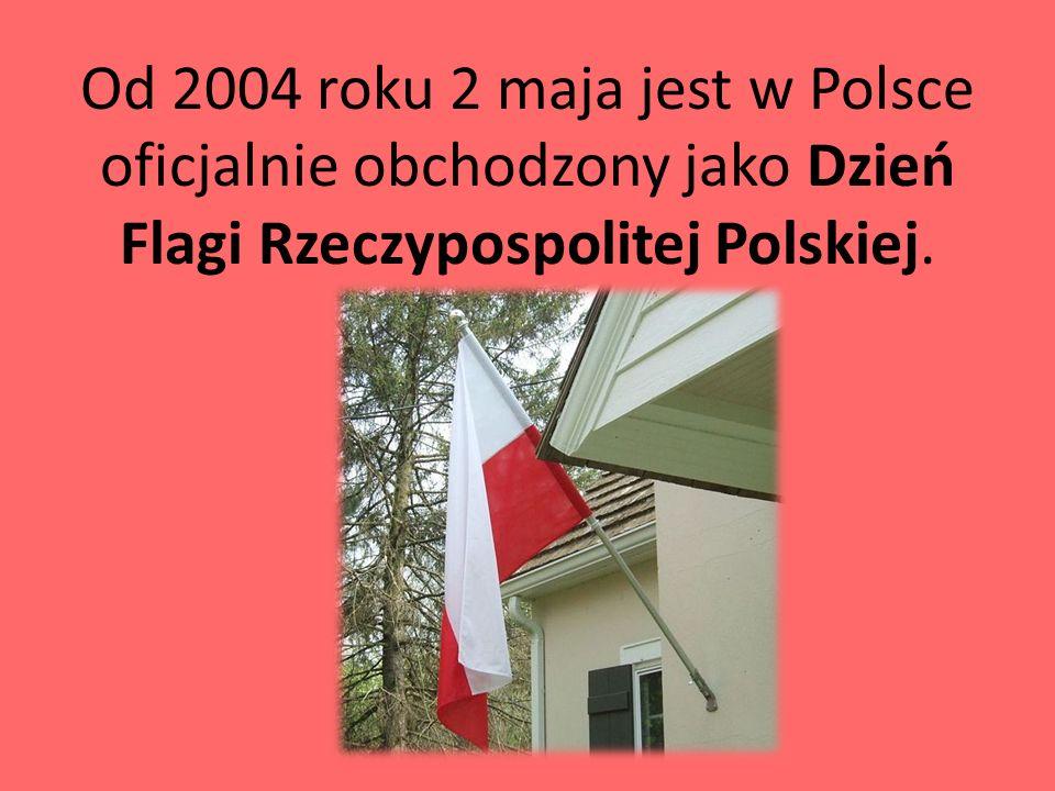 Od 2004 roku 2 maja jest w Polsce oficjalnie obchodzony jako Dzień Flagi Rzeczypospolitej Polskiej.