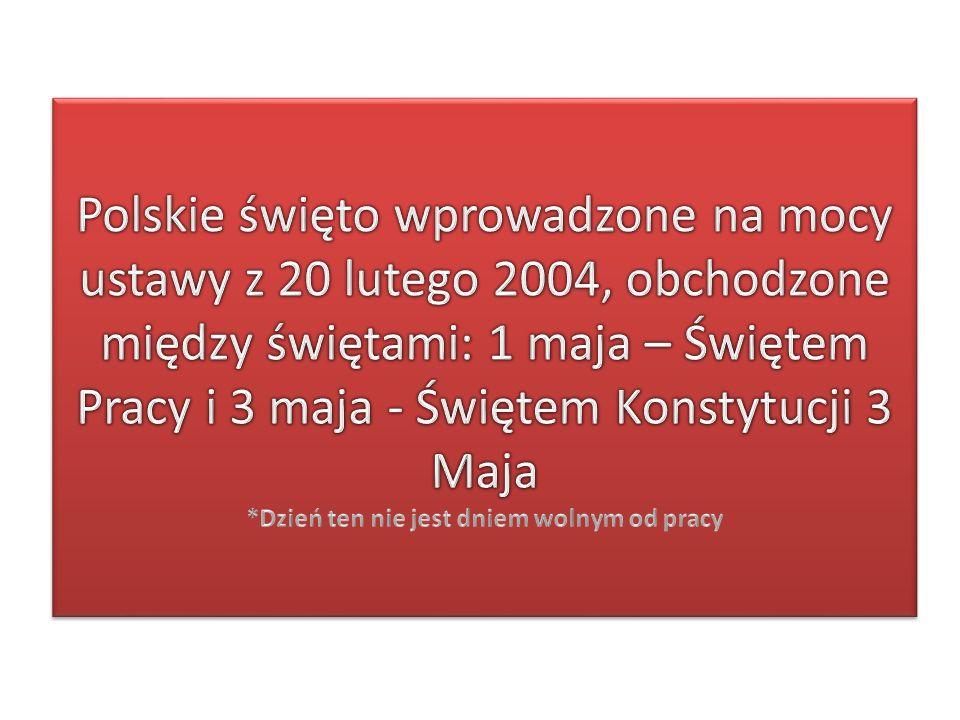 Polskie święto wprowadzone na mocy ustawy z 20 lutego 2004, obchodzone między świętami: 1 maja – Świętem Pracy i 3 maja - Świętem Konstytucji 3 Maja *Dzień ten nie jest dniem wolnym od pracy