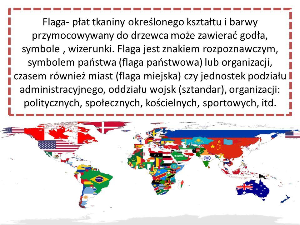 Flaga- płat tkaniny określonego kształtu i barwy przymocowywany do drzewca może zawierać godła, symbole , wizerunki.