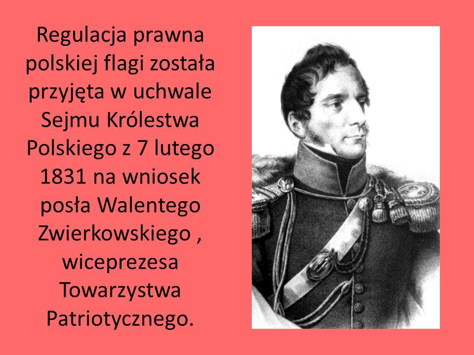Regulacja prawna polskiej flagi została przyjęta w uchwale Sejmu Królestwa Polskiego z 7 lutego 1831 na wniosek posła Walentego Zwierkowskiego , wiceprezesa Towarzystwa Patriotycznego.