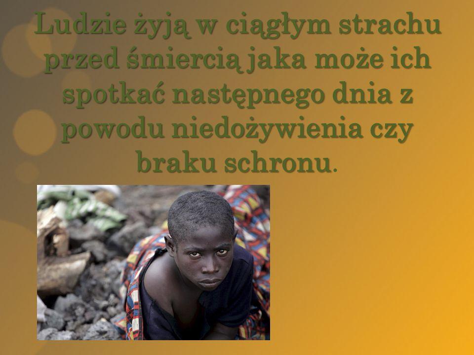 Ludzie żyją w ciągłym strachu przed śmiercią jaka może ich spotkać następnego dnia z powodu niedożywienia czy braku schronu.