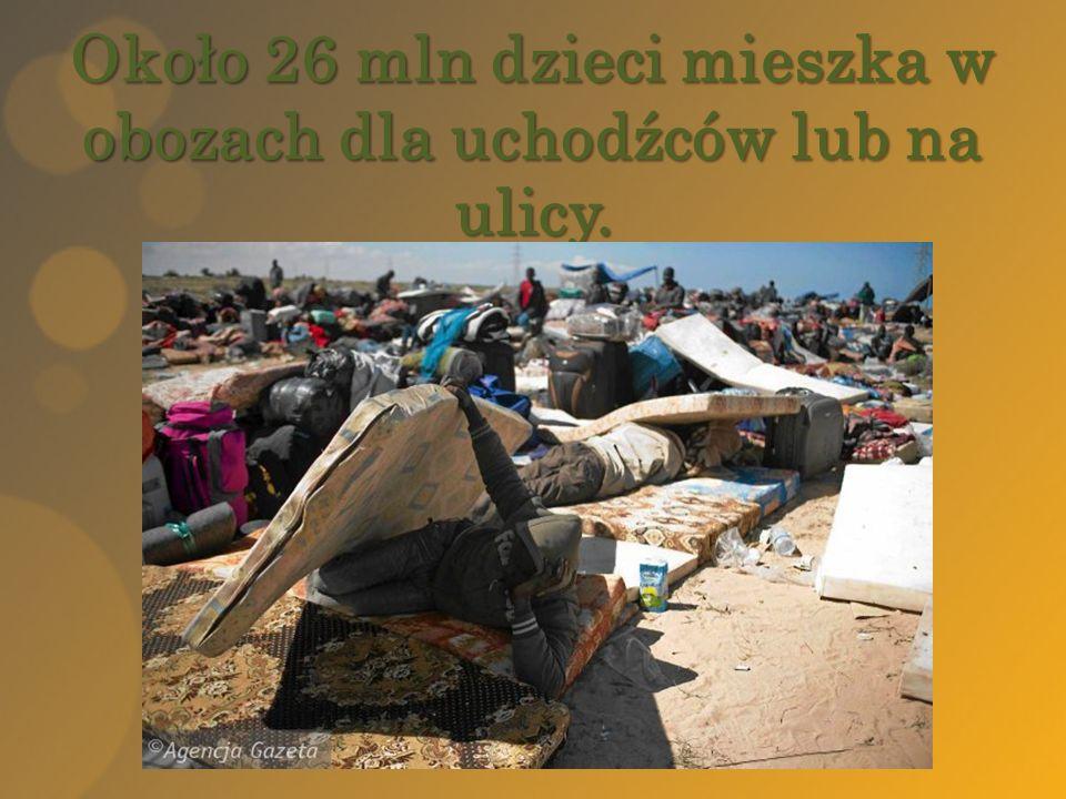 Około 26 mln dzieci mieszka w obozach dla uchodźców lub na ulicy.