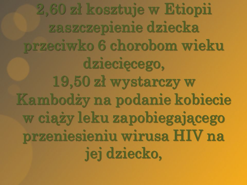 2,60 zł kosztuje w Etiopii zaszczepienie dziecka przeciwko 6 chorobom wieku dziecięcego, 19,50 zł wystarczy w Kambodży na podanie kobiecie w ciąży leku zapobiegającego przeniesieniu wirusa HIV na jej dziecko,