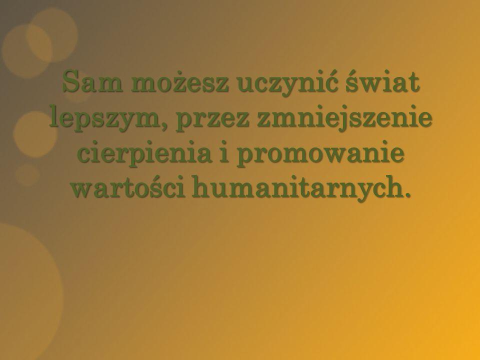 Sam możesz uczynić świat lepszym, przez zmniejszenie cierpienia i promowanie wartości humanitarnych.