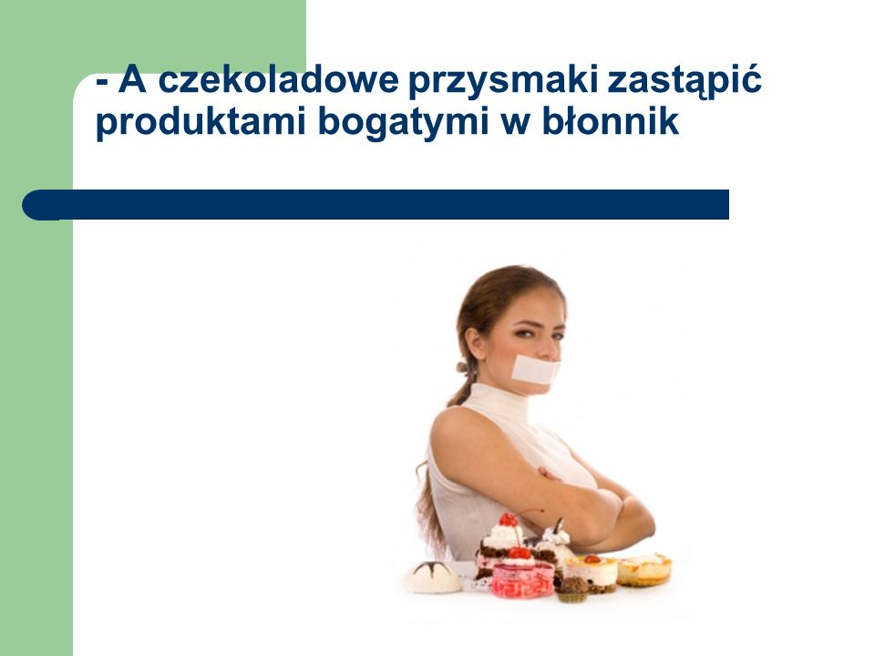 - A czekoladowe przysmaki zastąpić produktami bogatymi w błonnik