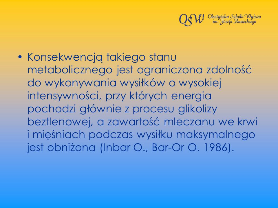 Konsekwencją takiego stanu metabolicznego jest ograniczona zdolność do wykonywania wysiłków o wysokiej intensywności, przy których energia pochodzi głównie z procesu glikolizy beztlenowej, a zawartość mleczanu we krwi i mięśniach podczas wysiłku maksymalnego jest obniżona (Inbar O., Bar-Or O.