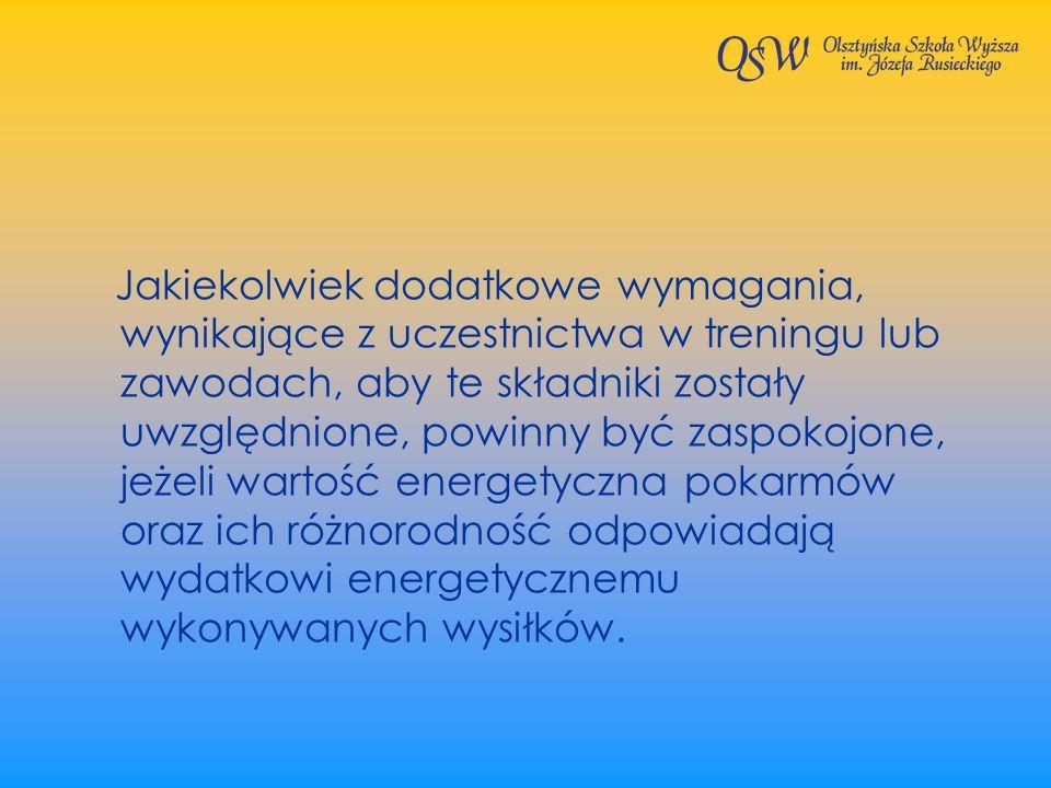 Jakiekolwiek dodatkowe wymagania, wynikające z uczestnictwa w treningu lub zawodach, aby te składniki zostały uwzględnione, powinny być zaspokojone, jeżeli wartość energetyczna pokarmów oraz ich różnorodność odpowiadają wydatkowi energetycznemu wykonywanych wysiłków.