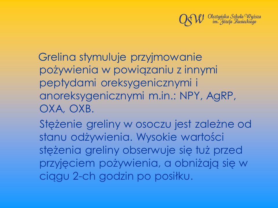 Grelina stymuluje przyjmowanie pożywienia w powiązaniu z innymi peptydami oreksygenicznymi i anoreksygenicznymi m.in.: NPY, AgRP, OXA, OXB.