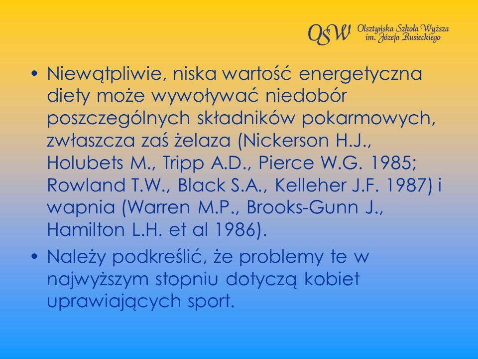 Niewątpliwie, niska wartość energetyczna diety może wywoływać niedobór poszczególnych składników pokarmowych, zwłaszcza zaś żelaza (Nickerson H.J., Holubets M., Tripp A.D., Pierce W.G. 1985; Rowland T.W., Black S.A., Kelleher J.F. 1987) i wapnia (Warren M.P., Brooks-Gunn J., Hamilton L.H. et al 1986).