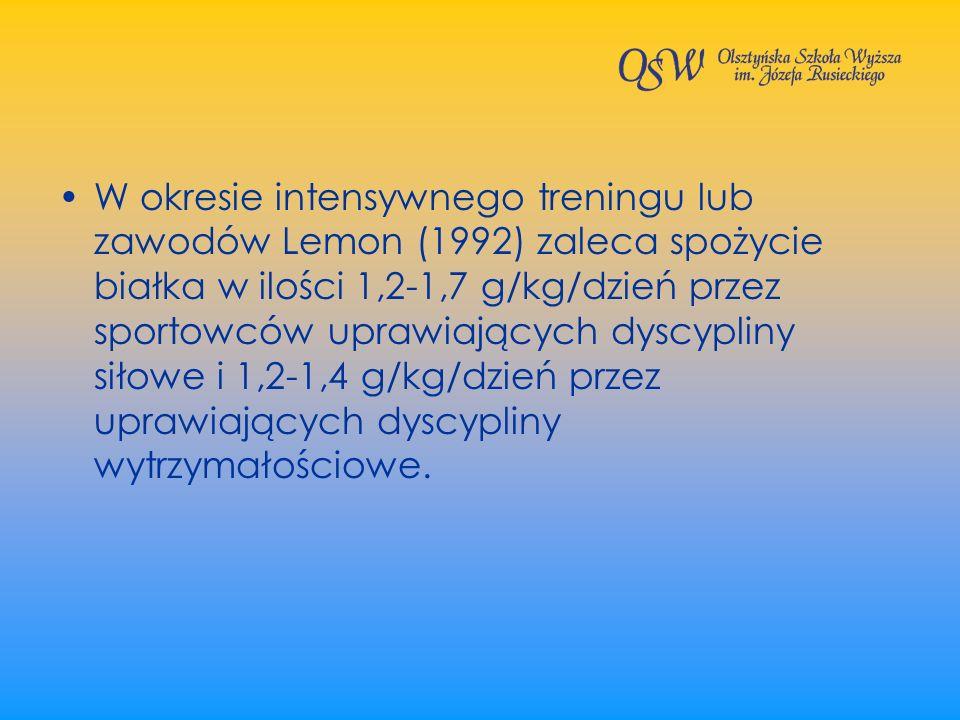 W okresie intensywnego treningu lub zawodów Lemon (1992) zaleca spożycie białka w ilości 1,2-1,7 g/kg/dzień przez sportowców uprawiających dyscypliny siłowe i 1,2-1,4 g/kg/dzień przez uprawiających dyscypliny wytrzymałościowe.