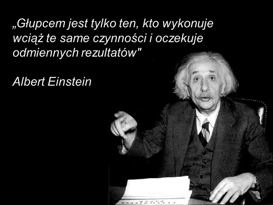 """""""Głupcem jest tylko ten, kto wykonuje wciąż te same czynności i oczekuje odmiennych rezultatów"""